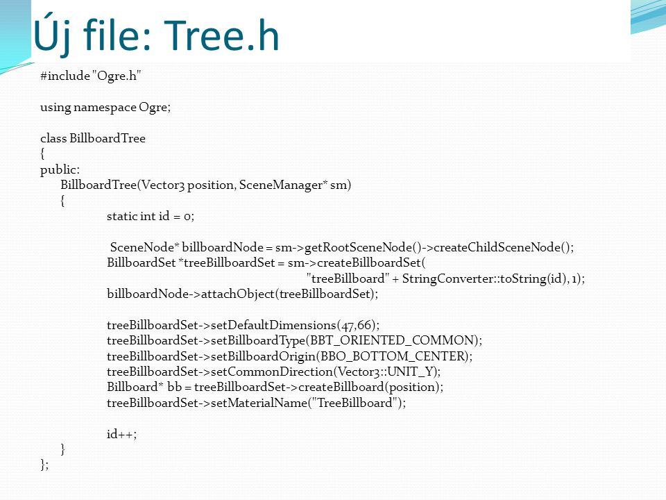 Új file: Tree.h #include Ogre.h using namespace Ogre; class BillboardTree { public: BillboardTree(Vector3 position, SceneManager* sm) { static int id = 0; SceneNode* billboardNode = sm->getRootSceneNode()->createChildSceneNode(); BillboardSet *treeBillboardSet = sm->createBillboardSet( treeBillboard + StringConverter::toString(id), 1); billboardNode->attachObject(treeBillboardSet); treeBillboardSet->setDefaultDimensions(47,66); treeBillboardSet->setBillboardType(BBT_ORIENTED_COMMON); treeBillboardSet->setBillboardOrigin(BBO_BOTTOM_CENTER); treeBillboardSet->setCommonDirection(Vector3::UNIT_Y); Billboard* bb = treeBillboardSet->createBillboard(position); treeBillboardSet->setMaterialName( TreeBillboard ); id++; } };
