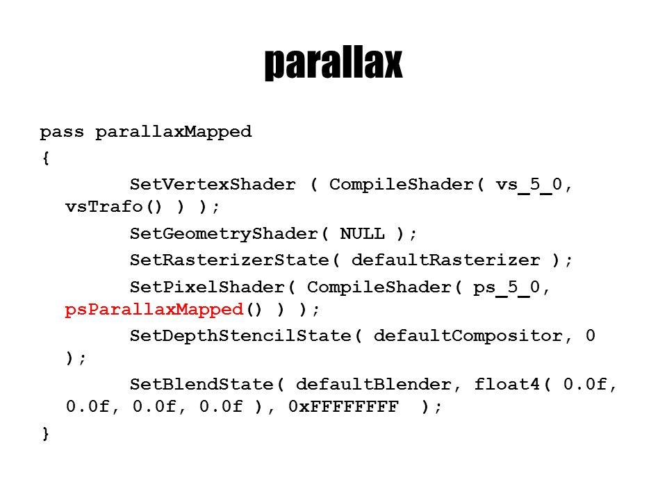 parallax pass parallaxMapped { SetVertexShader ( CompileShader( vs_5_0, vsTrafo() ) ); SetGeometryShader( NULL ); SetRasterizerState( defaultRasterizer ); SetPixelShader( CompileShader( ps_5_0, psParallaxMapped() ) ); SetDepthStencilState( defaultCompositor, 0 ); SetBlendState( defaultBlender, float4( 0.0f, 0.0f, 0.0f, 0.0f ), 0xFFFFFFFF ); }