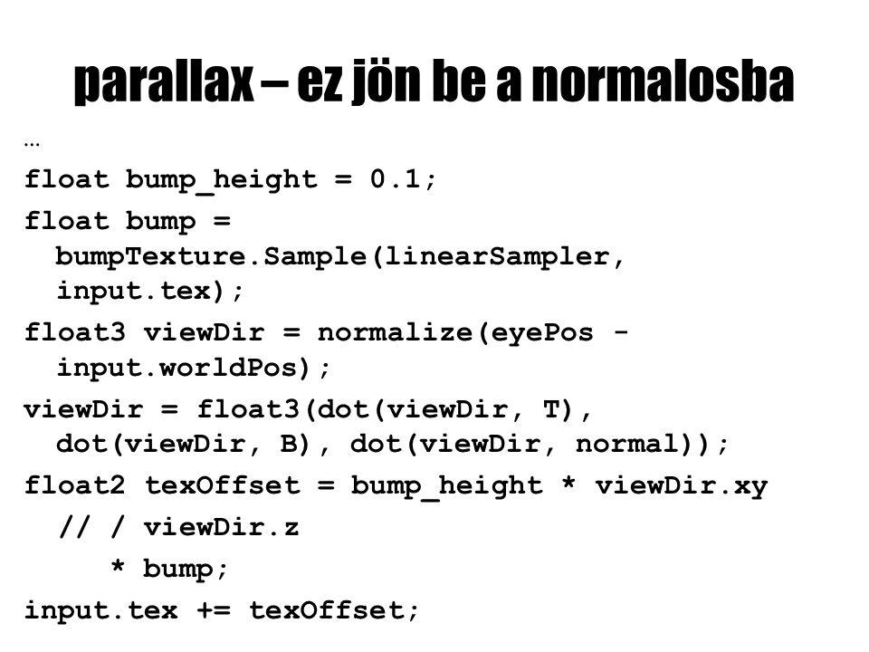 parallax – ez jön be a normalosba … float bump_height = 0.1; float bump = bumpTexture.Sample(linearSampler, input.tex); float3 viewDir = normalize(eyePos - input.worldPos); viewDir = float3(dot(viewDir, T), dot(viewDir, B), dot(viewDir, normal)); float2 texOffset = bump_height * viewDir.xy // / viewDir.z * bump; input.tex += texOffset;