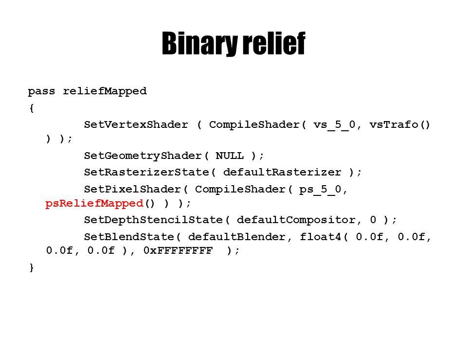 Binary relief pass reliefMapped { SetVertexShader ( CompileShader( vs_5_0, vsTrafo() ) ); SetGeometryShader( NULL ); SetRasterizerState( defaultRasterizer ); SetPixelShader( CompileShader( ps_5_0, psReliefMapped() ) ); SetDepthStencilState( defaultCompositor, 0 ); SetBlendState( defaultBlender, float4( 0.0f, 0.0f, 0.0f, 0.0f ), 0xFFFFFFFF ); }