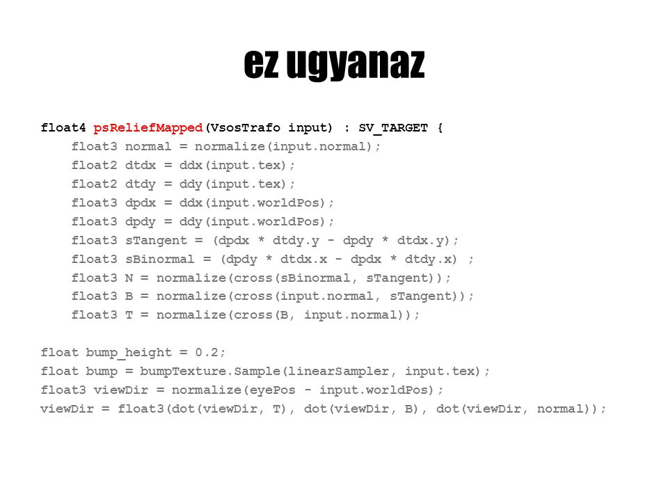 ez ugyanaz float4 psReliefMapped(VsosTrafo input) : SV_TARGET { float3 normal = normalize(input.normal); float2 dtdx = ddx(input.tex); float2 dtdy = ddy(input.tex); float3 dpdx = ddx(input.worldPos); float3 dpdy = ddy(input.worldPos); float3 sTangent = (dpdx * dtdy.y - dpdy * dtdx.y); float3 sBinormal = (dpdy * dtdx.x - dpdx * dtdy.x) ; float3 N = normalize(cross(sBinormal, sTangent)); float3 B = normalize(cross(input.normal, sTangent)); float3 T = normalize(cross(B, input.normal)); float bump_height = 0.2; float bump = bumpTexture.Sample(linearSampler, input.tex); float3 viewDir = normalize(eyePos - input.worldPos); viewDir = float3(dot(viewDir, T), dot(viewDir, B), dot(viewDir, normal));