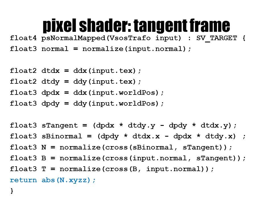 pixel shader: tangent frame float4 psNormalMapped(VsosTrafo input) : SV_TARGET { float3 normal = normalize(input.normal); float2 dtdx = ddx(input.tex); float2 dtdy = ddy(input.tex); float3 dpdx = ddx(input.worldPos); float3 dpdy = ddy(input.worldPos); float3 sTangent = (dpdx * dtdy.y - dpdy * dtdx.y); float3 sBinormal = (dpdy * dtdx.x - dpdx * dtdy.x) ; float3 N = normalize(cross(sBinormal, sTangent)); float3 B = normalize(cross(input.normal, sTangent)); float3 T = normalize(cross(B, input.normal)); return abs(N.xyzz); }