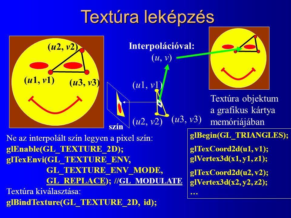 Textúra leképzés (u1, v1) (u2, v2) (u3, v3) glBegin(GL_TRIANGLES); glTexCoord2d(u1, v1); glVertex3d(x1, y1, z1); glTexCoord2d(u2, v2); glVertex3d(x2, y2, z2); … Ne az interpolált szín legyen a pixel szín: glEnable(GL_TEXTURE_2D); glTexEnvi(GL_TEXTURE_ENV, GL_TEXTURE_ENV_MODE, GL_REPLACE); //GL_MODULATE Textúra kiválasztása: glBindTexture(GL_TEXTURE_2D, id); szín (u3, v3) (u1, v1) (u2, v2) Interpolációval: (u, v) Textúra objektum a grafikus kártya memóriájában