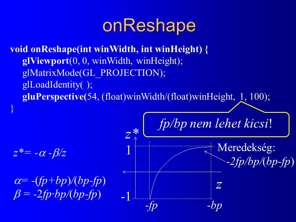 onReshape void onReshape(int winWidth, int winHeight) { glViewport(0, 0, winWidth, winHeight); glMatrixMode(GL_PROJECTION); glLoadIdentity( ); gluPerspective(54, (float)winWidth/(float)winHeight, 1, 100); } fp/bp nem lehet kicsi.