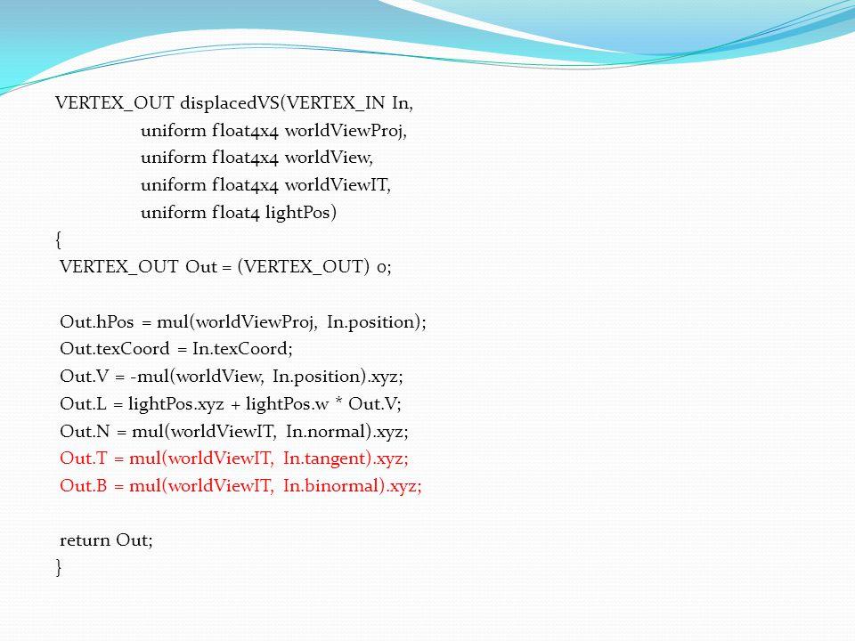 VERTEX_OUT displacedVS(VERTEX_IN In, uniform float4x4 worldViewProj, uniform float4x4 worldView, uniform float4x4 worldViewIT, uniform float4 lightPos