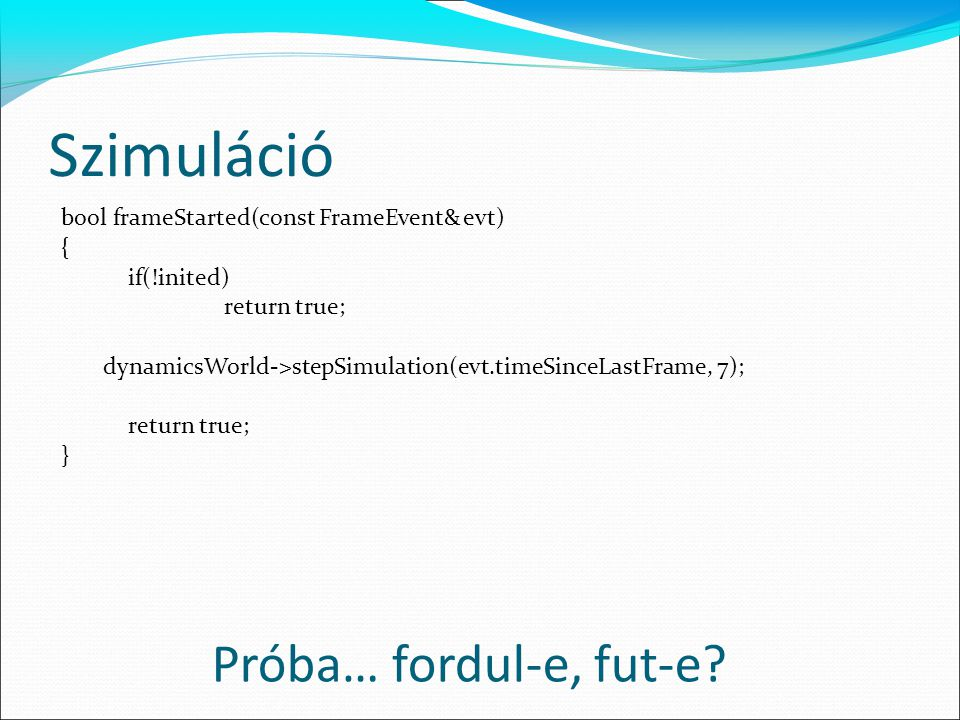 Szimuláció bool frameStarted(const FrameEvent& evt) { if(!inited) return true; dynamicsWorld->stepSimulation(evt.timeSinceLastFrame, 7); return true; } Próba… fordul-e, fut-e
