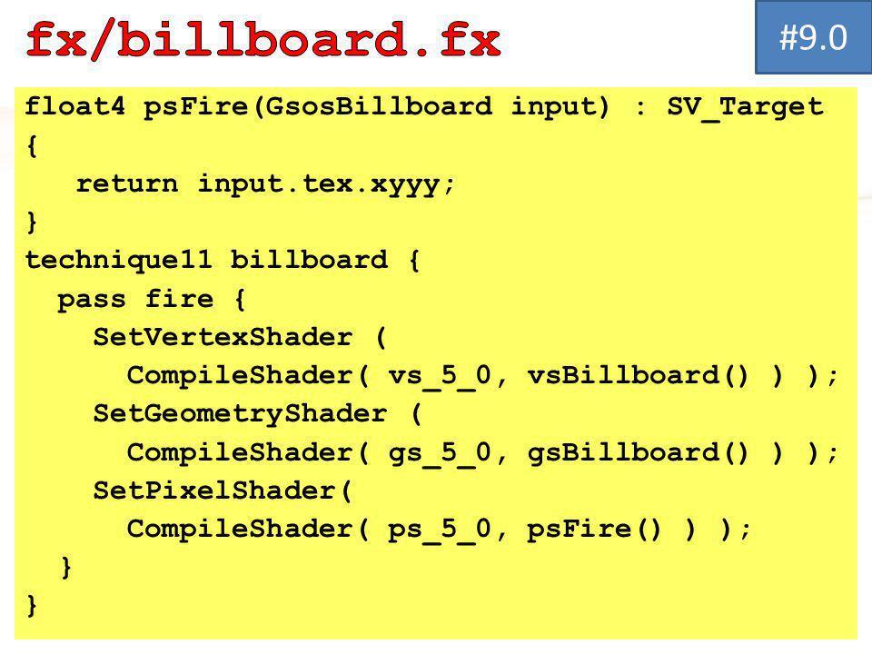 float4 psFire(GsosBillboard input) : SV_Target { return input.tex.xyyy; } technique11 billboard { pass fire { SetVertexShader ( CompileShader( vs_5_0, vsBillboard() ) ); SetGeometryShader ( CompileShader( gs_5_0, gsBillboard() ) ); SetPixelShader( CompileShader( ps_5_0, psFire() ) ); } #9.0