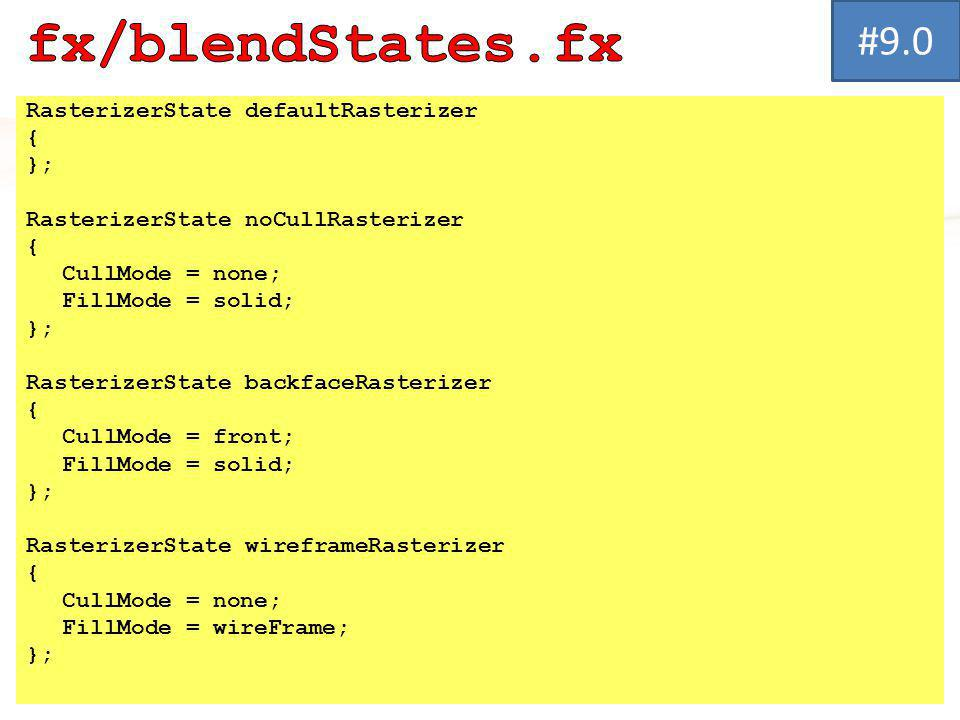RasterizerState defaultRasterizer { }; RasterizerState noCullRasterizer { CullMode = none; FillMode = solid; }; RasterizerState backfaceRasterizer { CullMode = front; FillMode = solid; }; RasterizerState wireframeRasterizer { CullMode = none; FillMode = wireFrame; }; #9.0