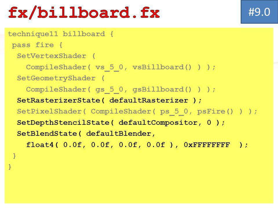 technique11 billboard { pass fire { SetVertexShader ( CompileShader( vs_5_0, vsBillboard() ) ); SetGeometryShader ( CompileShader( gs_5_0, gsBillboard() ) ); SetRasterizerState( defaultRasterizer ); SetPixelShader( CompileShader( ps_5_0, psFire() ) ); SetDepthStencilState( defaultCompositor, 0 ); SetBlendState( defaultBlender, float4( 0.0f, 0.0f, 0.0f, 0.0f ), 0xFFFFFFFF ); } #9.0