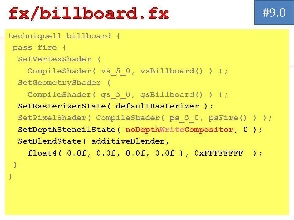 technique11 billboard { pass fire { SetVertexShader ( CompileShader( vs_5_0, vsBillboard() ) ); SetGeometryShader ( CompileShader( gs_5_0, gsBillboard() ) ); SetRasterizerState( defaultRasterizer ); SetPixelShader( CompileShader( ps_5_0, psFire() ) ); SetDepthStencilState( noDepthWriteCompositor, 0 ); SetBlendState( additiveBlender, float4( 0.0f, 0.0f, 0.0f, 0.0f ), 0xFFFFFFFF ); } #9.0
