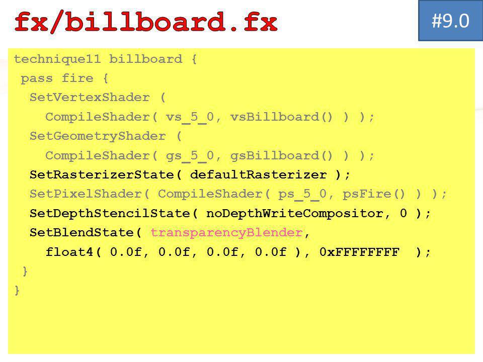 technique11 billboard { pass fire { SetVertexShader ( CompileShader( vs_5_0, vsBillboard() ) ); SetGeometryShader ( CompileShader( gs_5_0, gsBillboard() ) ); SetRasterizerState( defaultRasterizer ); SetPixelShader( CompileShader( ps_5_0, psFire() ) ); SetDepthStencilState( noDepthWriteCompositor, 0 ); SetBlendState( transparencyBlender, float4( 0.0f, 0.0f, 0.0f, 0.0f ), 0xFFFFFFFF ); } #9.0