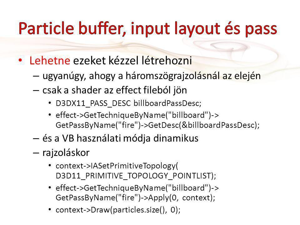 Lehetne ezeket kézzel létrehozni – ugyanúgy, ahogy a háromszögrajzolásnál az elején – csak a shader az effect fileból jön D3DX11_PASS_DESC billboardPassDesc; effect->GetTechniqueByName( billboard )-> GetPassByName( fire )->GetDesc(&billboardPassDesc); – és a VB használati módja dinamikus – rajzoláskor context->IASetPrimitiveTopology( D3D11_PRIMITIVE_TOPOLOGY_POINTLIST); effect->GetTechniqueByName( billboard )-> GetPassByName( fire )->Apply(0, context); context->Draw(particles.size(), 0);