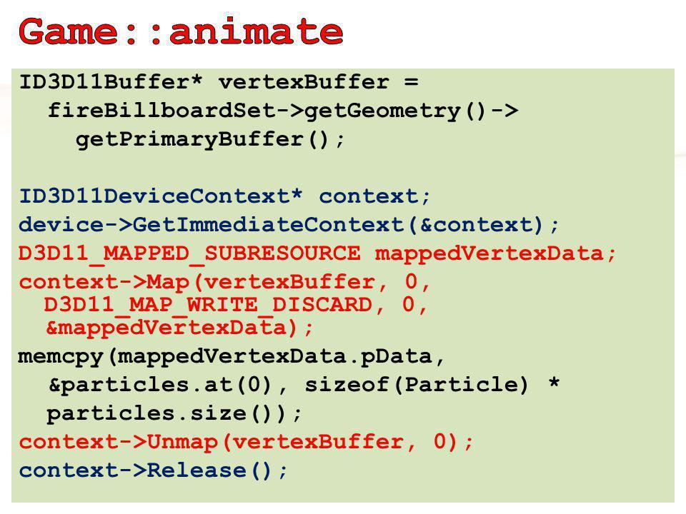 ID3D11Buffer* vertexBuffer = fireBillboardSet->getGeometry()-> getPrimaryBuffer(); ID3D11DeviceContext* context; device->GetImmediateContext(&context); D3D11_MAPPED_SUBRESOURCE mappedVertexData; context->Map(vertexBuffer, 0, D3D11_MAP_WRITE_DISCARD, 0, &mappedVertexData); memcpy(mappedVertexData.pData, &particles.at(0), sizeof(Particle) * particles.size()); context->Unmap(vertexBuffer, 0); context->Release();