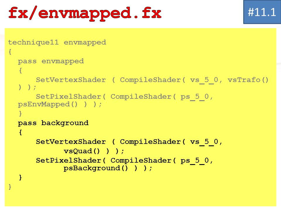 technique11 envmapped { pass envmapped { SetVertexShader ( CompileShader( vs_5_0, vsTrafo() ) ); SetPixelShader( CompileShader( ps_5_0, psEnvMapped() ) ); } pass background { SetVertexShader ( CompileShader( vs_5_0, vsQuad() ) ); SetPixelShader( CompileShader( ps_5_0, psBackground() ) ); } #11.1
