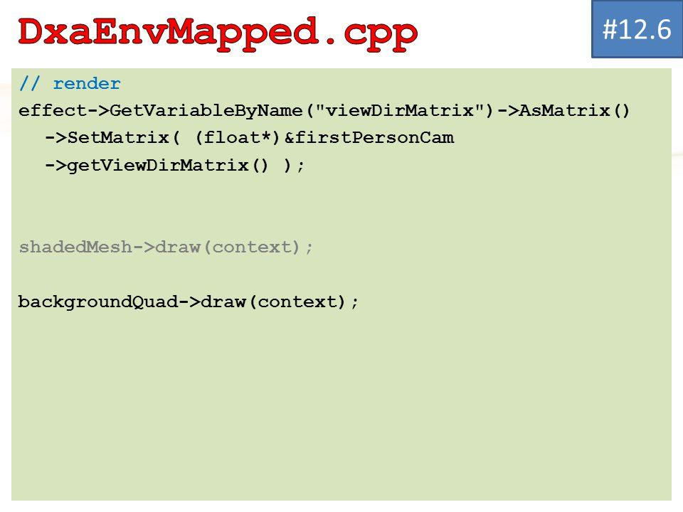 // render effect->GetVariableByName( viewDirMatrix )->AsMatrix() ->SetMatrix( (float*)&firstPersonCam ->getViewDirMatrix() ); shadedMesh->draw(context); backgroundQuad->draw(context); #12.6
