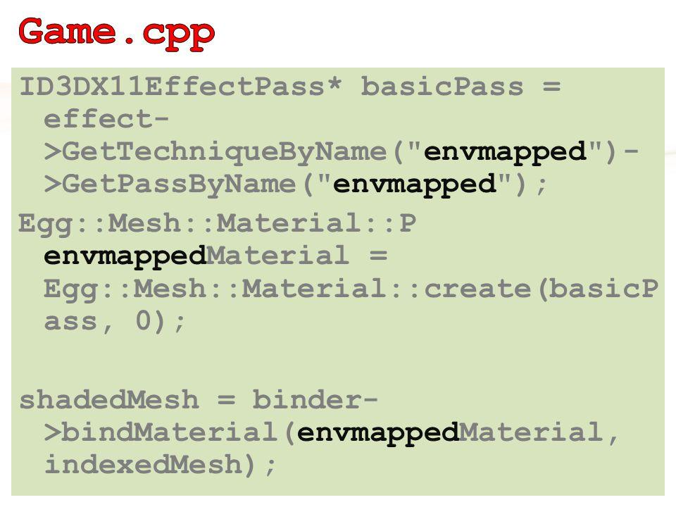 ID3DX11EffectPass* basicPass = effect- >GetTechniqueByName( envmapped )- >GetPassByName( envmapped ); Egg::Mesh::Material::P envmappedMaterial = Egg::Mesh::Material::create(basicP ass, 0); shadedMesh = binder- >bindMaterial(envmappedMaterial, indexedMesh);