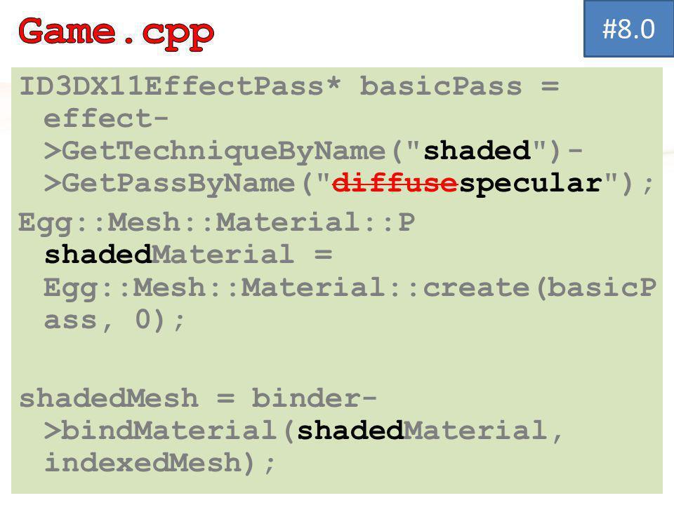 ID3DX11EffectPass* basicPass = effect- >GetTechniqueByName( shaded )- >GetPassByName( diffusespecular ); Egg::Mesh::Material::P shadedMaterial = Egg::Mesh::Material::create(basicP ass, 0); shadedMesh = binder- >bindMaterial(shadedMaterial, indexedMesh); #8.0