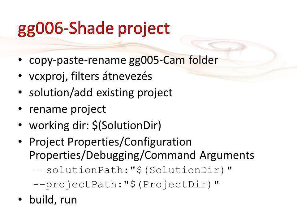 copy-paste-rename gg005-Cam folder vcxproj, filters átnevezés solution/add existing project rename project working dir: $(SolutionDir) Project Properties/Configuration Properties/Debugging/Command Arguments --solutionPath: $(SolutionDir) --projectPath: $(ProjectDir) build, run