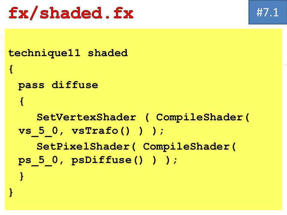 technique11 shaded { pass diffuse { SetVertexShader ( CompileShader( vs_5_0, vsTrafo() ) ); SetPixelShader( CompileShader( ps_5_0, psDiffuse() ) ); } #7.1