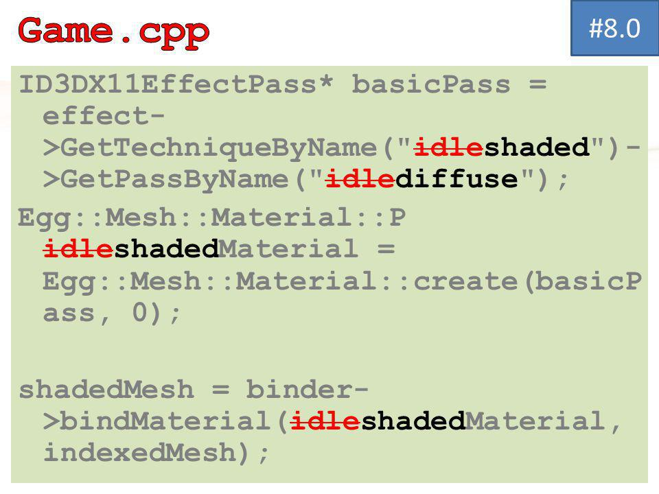 ID3DX11EffectPass* basicPass = effect- >GetTechniqueByName( idleshaded )- >GetPassByName( idlediffuse ); Egg::Mesh::Material::P idleshadedMaterial = Egg::Mesh::Material::create(basicP ass, 0); shadedMesh = binder- >bindMaterial(idleshadedMaterial, indexedMesh); #8.0