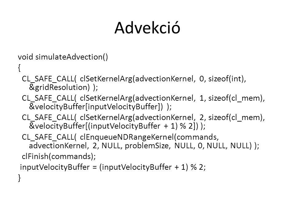 Advekció void simulateAdvection() { CL_SAFE_CALL( clSetKernelArg(advectionKernel, 0, sizeof(int), &gridResolution) ); CL_SAFE_CALL( clSetKernelArg(advectionKernel, 1, sizeof(cl_mem), &velocityBuffer[inputVelocityBuffer]) ); CL_SAFE_CALL( clSetKernelArg(advectionKernel, 2, sizeof(cl_mem), &velocityBuffer[(inputVelocityBuffer + 1) % 2]) ); CL_SAFE_CALL( clEnqueueNDRangeKernel(commands, advectionKernel, 2, NULL, problemSize, NULL, 0, NULL, NULL) ); clFinish(commands); inputVelocityBuffer = (inputVelocityBuffer + 1) % 2; }