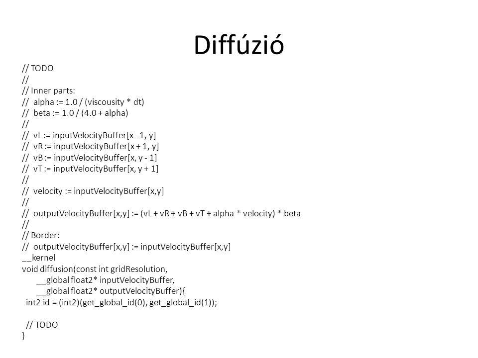 Diffúzió // TODO // // Inner parts: // alpha := 1.0 / (viscousity * dt) // beta := 1.0 / (4.0 + alpha) // // vL := inputVelocityBuffer[x - 1, y] // vR := inputVelocityBuffer[x + 1, y] // vB := inputVelocityBuffer[x, y - 1] // vT := inputVelocityBuffer[x, y + 1] // // velocity := inputVelocityBuffer[x,y] // // outputVelocityBuffer[x,y] := (vL + vR + vB + vT + alpha * velocity) * beta // // Border: // outputVelocityBuffer[x,y] := inputVelocityBuffer[x,y] __kernel void diffusion(const int gridResolution, __global float2* inputVelocityBuffer, __global float2* outputVelocityBuffer){ int2 id = (int2)(get_global_id(0), get_global_id(1)); // TODO }