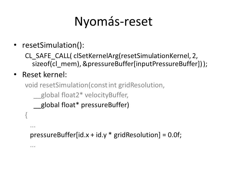 Nyomás-reset resetSimulation(): CL_SAFE_CALL( clSetKernelArg(resetSimulationKernel, 2, sizeof(cl_mem), &pressureBuffer[inputPressureBuffer]) ); Reset kernel: void resetSimulation(const int gridResolution, __global float2* velocityBuffer, __global float* pressureBuffer) {...