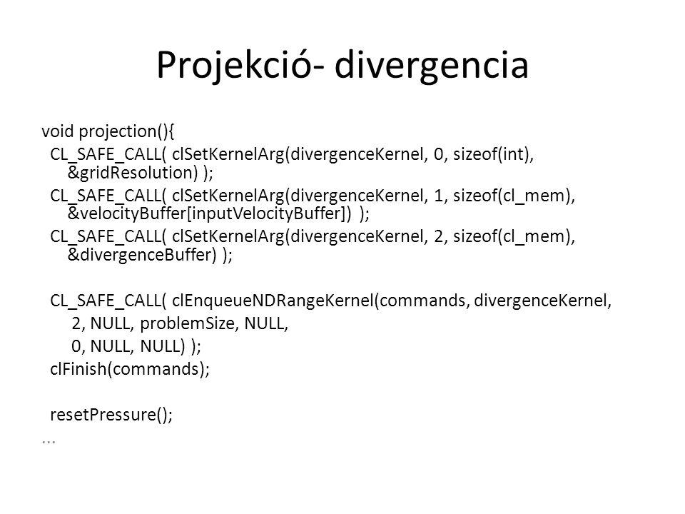Projekció- divergencia void projection(){ CL_SAFE_CALL( clSetKernelArg(divergenceKernel, 0, sizeof(int), &gridResolution) ); CL_SAFE_CALL( clSetKernelArg(divergenceKernel, 1, sizeof(cl_mem), &velocityBuffer[inputVelocityBuffer]) ); CL_SAFE_CALL( clSetKernelArg(divergenceKernel, 2, sizeof(cl_mem), &divergenceBuffer) ); CL_SAFE_CALL( clEnqueueNDRangeKernel(commands, divergenceKernel, 2, NULL, problemSize, NULL, 0, NULL, NULL) ); clFinish(commands); resetPressure();...
