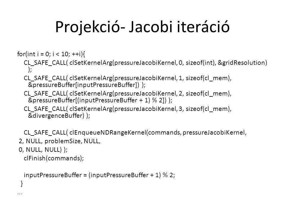 Projekció- Jacobi iteráció for(int i = 0; i < 10; ++i){ CL_SAFE_CALL( clSetKernelArg(pressureJacobiKernel, 0, sizeof(int), &gridResolution) ); CL_SAFE_CALL( clSetKernelArg(pressureJacobiKernel, 1, sizeof(cl_mem), &pressureBuffer[inputPressureBuffer]) ); CL_SAFE_CALL( clSetKernelArg(pressureJacobiKernel, 2, sizeof(cl_mem), &pressureBuffer[(inputPressureBuffer + 1) % 2]) ); CL_SAFE_CALL( clSetKernelArg(pressureJacobiKernel, 3, sizeof(cl_mem), &divergenceBuffer) ); CL_SAFE_CALL( clEnqueueNDRangeKernel(commands, pressureJacobiKernel, 2, NULL, problemSize, NULL, 0, NULL, NULL) ); clFinish(commands); inputPressureBuffer = (inputPressureBuffer + 1) % 2; }...