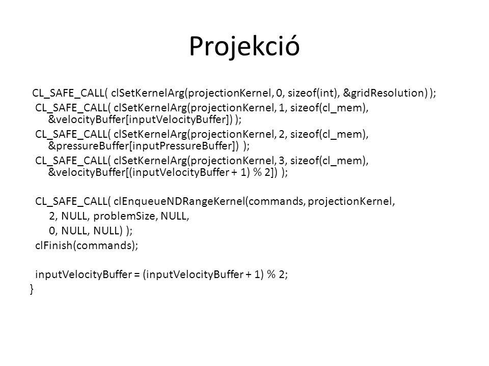 Projekció CL_SAFE_CALL( clSetKernelArg(projectionKernel, 0, sizeof(int), &gridResolution) ); CL_SAFE_CALL( clSetKernelArg(projectionKernel, 1, sizeof(cl_mem), &velocityBuffer[inputVelocityBuffer]) ); CL_SAFE_CALL( clSetKernelArg(projectionKernel, 2, sizeof(cl_mem), &pressureBuffer[inputPressureBuffer]) ); CL_SAFE_CALL( clSetKernelArg(projectionKernel, 3, sizeof(cl_mem), &velocityBuffer[(inputVelocityBuffer + 1) % 2]) ); CL_SAFE_CALL( clEnqueueNDRangeKernel(commands, projectionKernel, 2, NULL, problemSize, NULL, 0, NULL, NULL) ); clFinish(commands); inputVelocityBuffer = (inputVelocityBuffer + 1) % 2; }