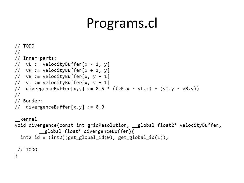 Programs.cl // TODO // // Inner parts: // vL := velocityBuffer[x - 1, y] // vR := velocityBuffer[x + 1, y] // vB := velocityBuffer[x, y - 1] // vT := velocityBuffer[x, y + 1] // divergenceBuffer[x,y] := 0.5 * ((vR.x - vL.x) + (vT.y - vB.y)) // // Border: // divergenceBuffer[x,y] := 0.0 __kernel void divergence(const int gridResolution, __global float2* velocityBuffer, __global float* divergenceBuffer){ int2 id = (int2)(get_global_id(0), get_global_id(1)); // TODO }