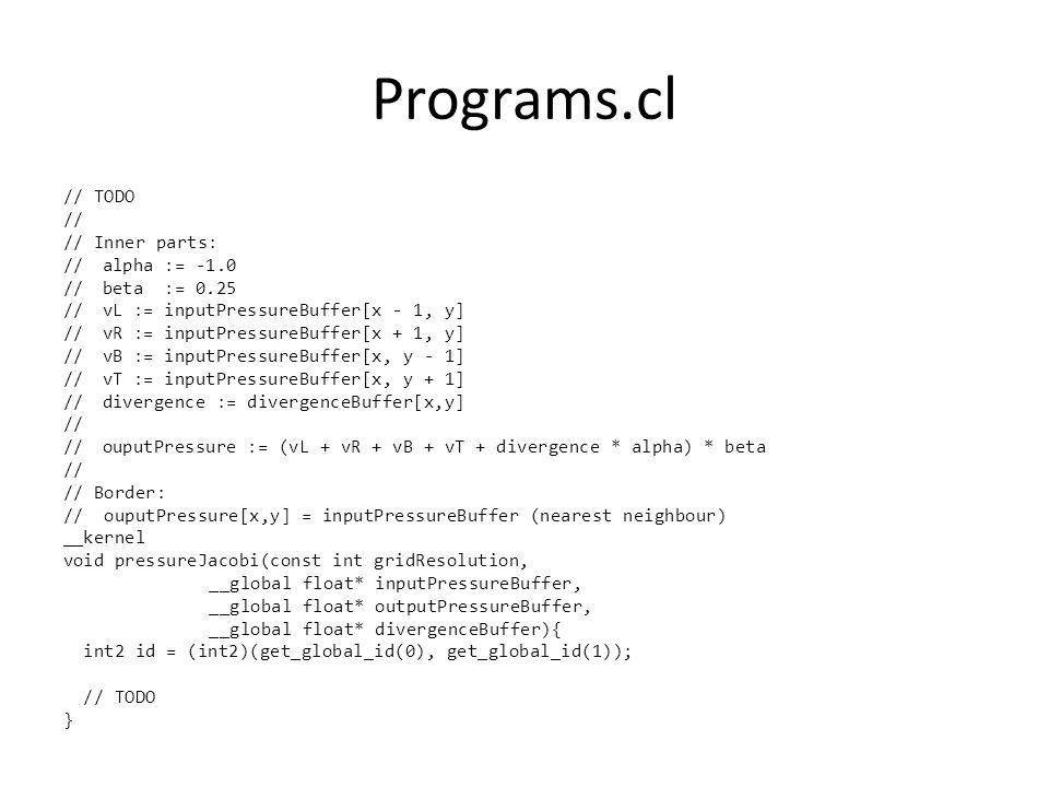 Programs.cl // TODO // // Inner parts: //alpha := -1.0 //beta := 0.25 //vL := inputPressureBuffer[x - 1, y] //vR := inputPressureBuffer[x + 1, y] //vB := inputPressureBuffer[x, y - 1] //vT := inputPressureBuffer[x, y + 1] //divergence := divergenceBuffer[x,y] // //ouputPressure := (vL + vR + vB + vT + divergence * alpha) * beta // // Border: // ouputPressure[x,y] = inputPressureBuffer (nearest neighbour) __kernel void pressureJacobi(const int gridResolution, __global float* inputPressureBuffer, __global float* outputPressureBuffer, __global float* divergenceBuffer){ int2 id = (int2)(get_global_id(0), get_global_id(1)); // TODO }