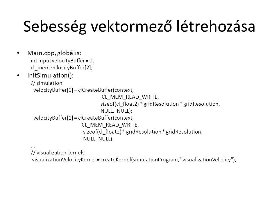 Sebesség vektormező létrehozása Main.cpp, globális: int inputVelocityBuffer = 0; cl_mem velocityBuffer[2]; InitSimulation(): // simulation velocityBuffer[0] = clCreateBuffer(context, CL_MEM_READ_WRITE, sizeof(cl_float2) * gridResolution * gridResolution, NULL, NULL); velocityBuffer[1] = clCreateBuffer(context, CL_MEM_READ_WRITE, sizeof(cl_float2) * gridResolution * gridResolution, NULL, NULL);...