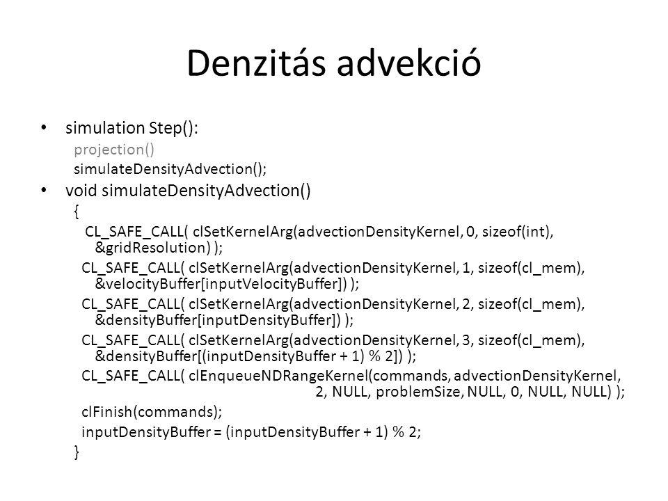 Denzitás advekció simulation Step(): projection() simulateDensityAdvection(); void simulateDensityAdvection() { CL_SAFE_CALL( clSetKernelArg(advectionDensityKernel, 0, sizeof(int), &gridResolution) ); CL_SAFE_CALL( clSetKernelArg(advectionDensityKernel, 1, sizeof(cl_mem), &velocityBuffer[inputVelocityBuffer]) ); CL_SAFE_CALL( clSetKernelArg(advectionDensityKernel, 2, sizeof(cl_mem), &densityBuffer[inputDensityBuffer]) ); CL_SAFE_CALL( clSetKernelArg(advectionDensityKernel, 3, sizeof(cl_mem), &densityBuffer[(inputDensityBuffer + 1) % 2]) ); CL_SAFE_CALL( clEnqueueNDRangeKernel(commands, advectionDensityKernel, 2, NULL, problemSize, NULL, 0, NULL, NULL) ); clFinish(commands); inputDensityBuffer = (inputDensityBuffer + 1) % 2; }