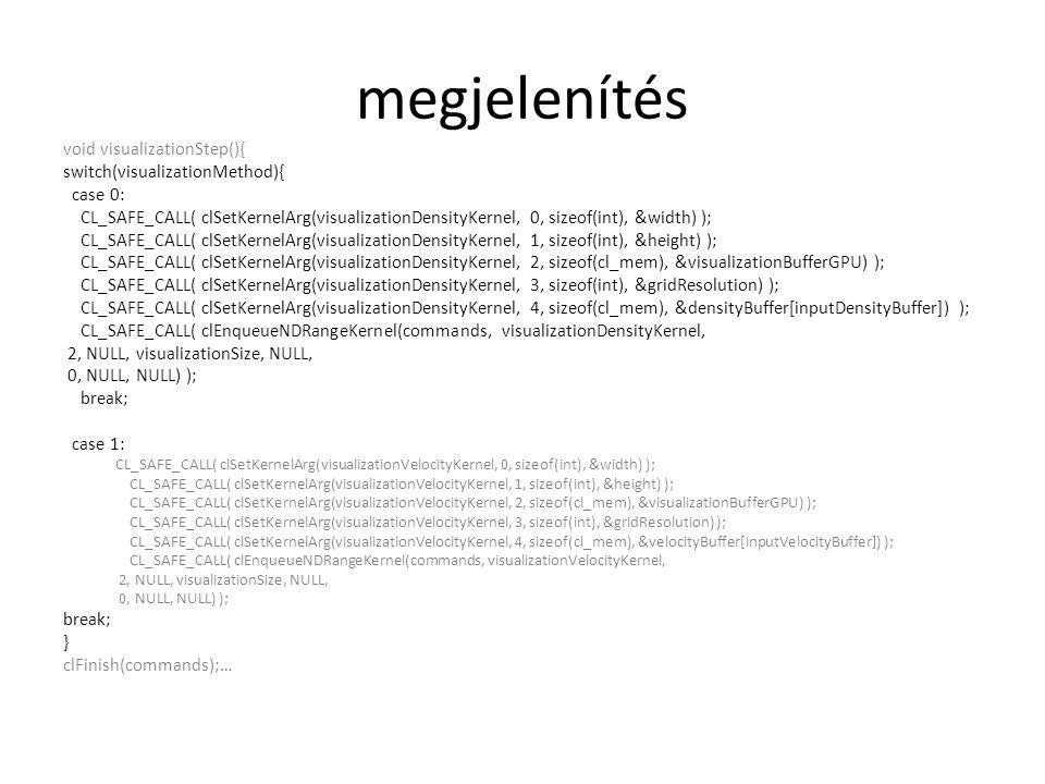 megjelenítés void visualizationStep(){ switch(visualizationMethod){ case 0: CL_SAFE_CALL( clSetKernelArg(visualizationDensityKernel, 0, sizeof(int), &width) ); CL_SAFE_CALL( clSetKernelArg(visualizationDensityKernel, 1, sizeof(int), &height) ); CL_SAFE_CALL( clSetKernelArg(visualizationDensityKernel, 2, sizeof(cl_mem), &visualizationBufferGPU) ); CL_SAFE_CALL( clSetKernelArg(visualizationDensityKernel, 3, sizeof(int), &gridResolution) ); CL_SAFE_CALL( clSetKernelArg(visualizationDensityKernel, 4, sizeof(cl_mem), &densityBuffer[inputDensityBuffer]) ); CL_SAFE_CALL( clEnqueueNDRangeKernel(commands, visualizationDensityKernel, 2, NULL, visualizationSize, NULL, 0, NULL, NULL) ); break; case 1: CL_SAFE_CALL( clSetKernelArg(visualizationVelocityKernel, 0, sizeof(int), &width) ); CL_SAFE_CALL( clSetKernelArg(visualizationVelocityKernel, 1, sizeof(int), &height) ); CL_SAFE_CALL( clSetKernelArg(visualizationVelocityKernel, 2, sizeof(cl_mem), &visualizationBufferGPU) ); CL_SAFE_CALL( clSetKernelArg(visualizationVelocityKernel, 3, sizeof(int), &gridResolution) ); CL_SAFE_CALL( clSetKernelArg(visualizationVelocityKernel, 4, sizeof(cl_mem), &velocityBuffer[inputVelocityBuffer]) ); CL_SAFE_CALL( clEnqueueNDRangeKernel(commands, visualizationVelocityKernel, 2, NULL, visualizationSize, NULL, 0, NULL, NULL) ); break; } clFinish(commands);…