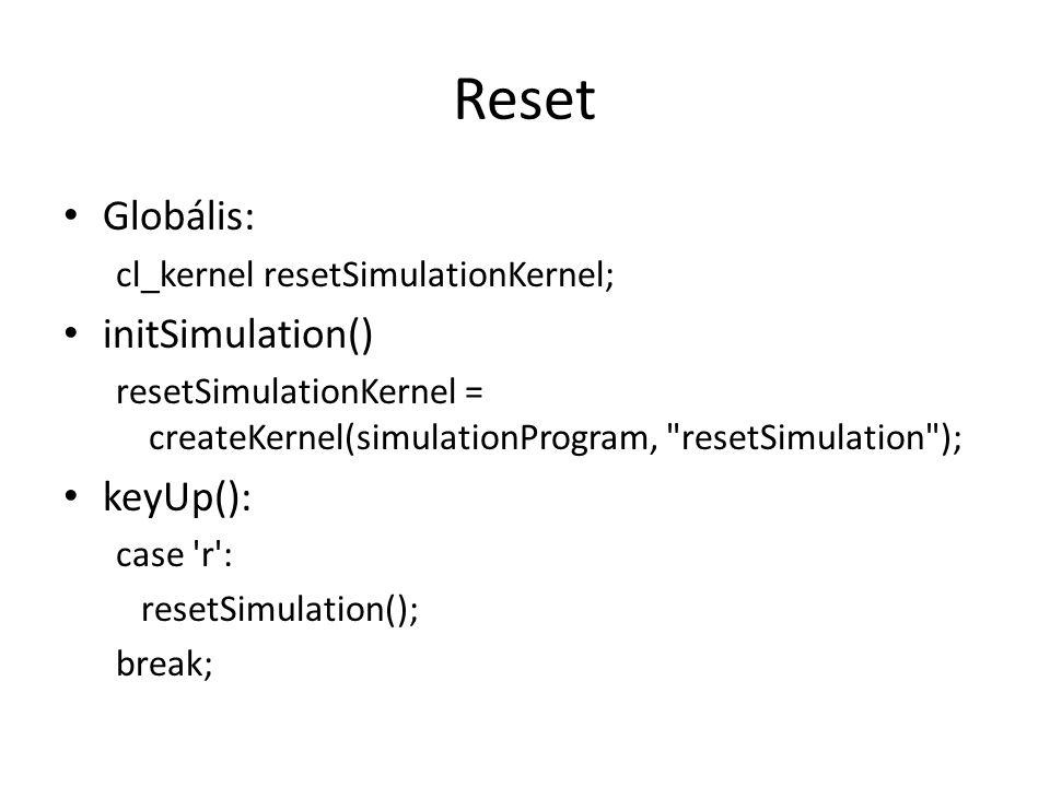 Reset Globális: cl_kernel resetSimulationKernel; initSimulation() resetSimulationKernel = createKernel(simulationProgram, resetSimulation ); keyUp(): case r : resetSimulation(); break;