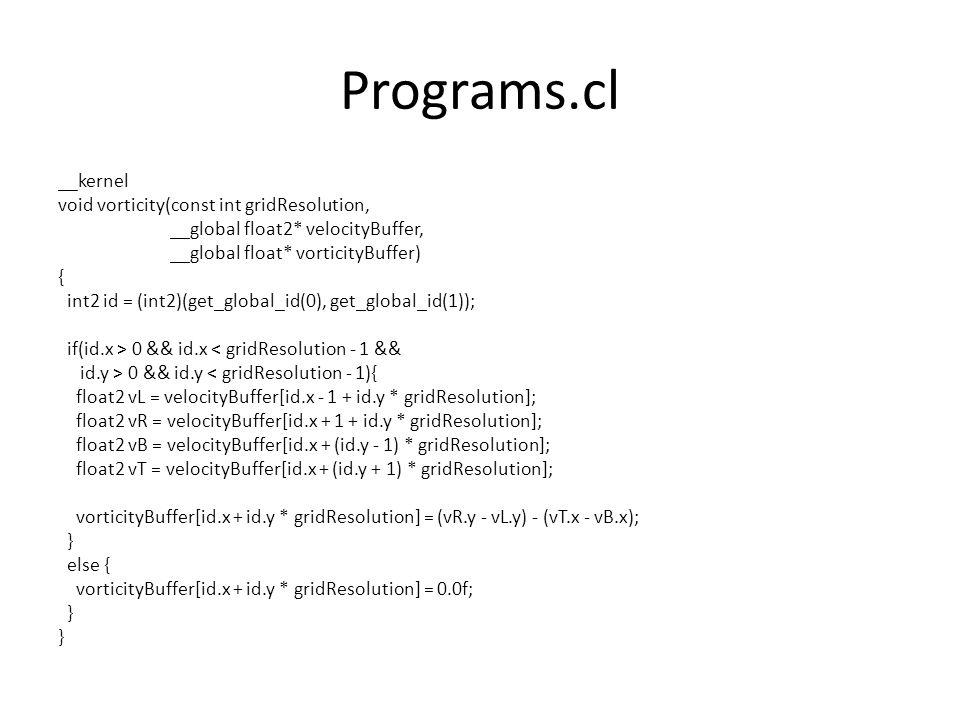 Programs.cl __kernel void vorticity(const int gridResolution, __global float2* velocityBuffer, __global float* vorticityBuffer) { int2 id = (int2)(get_global_id(0), get_global_id(1)); if(id.x > 0 && id.x < gridResolution - 1 && id.y > 0 && id.y < gridResolution - 1){ float2 vL = velocityBuffer[id.x - 1 + id.y * gridResolution]; float2 vR = velocityBuffer[id.x + 1 + id.y * gridResolution]; float2 vB = velocityBuffer[id.x + (id.y - 1) * gridResolution]; float2 vT = velocityBuffer[id.x + (id.y + 1) * gridResolution]; vorticityBuffer[id.x + id.y * gridResolution] = (vR.y - vL.y) - (vT.x - vB.x); } else { vorticityBuffer[id.x + id.y * gridResolution] = 0.0f; }