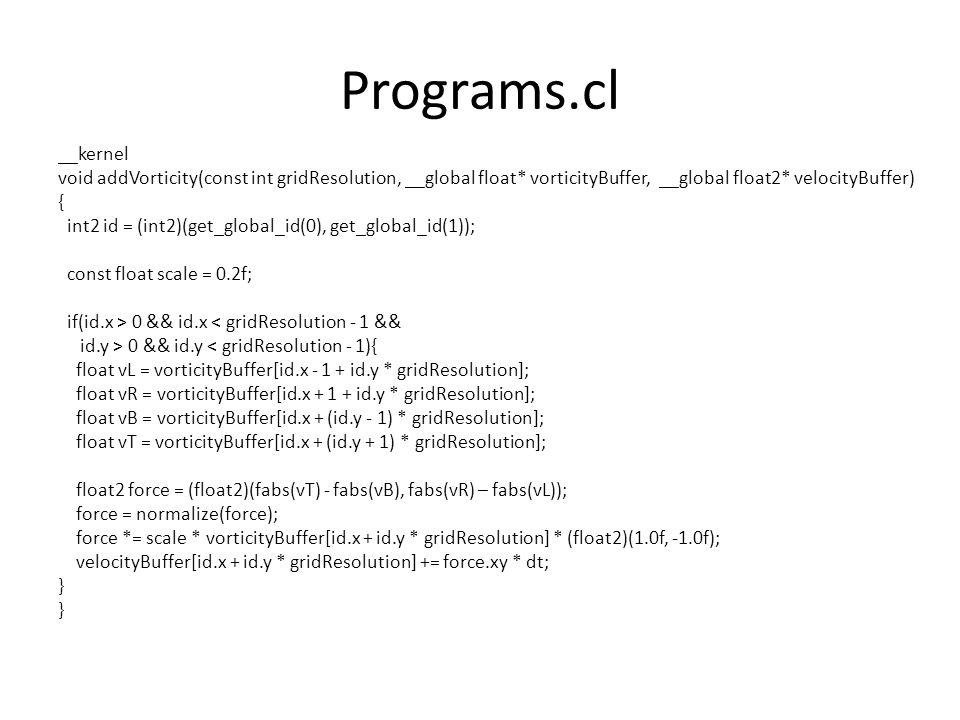 Programs.cl __kernel void addVorticity(const int gridResolution, __global float* vorticityBuffer, __global float2* velocityBuffer) { int2 id = (int2)(get_global_id(0), get_global_id(1)); const float scale = 0.2f; if(id.x > 0 && id.x < gridResolution - 1 && id.y > 0 && id.y < gridResolution - 1){ float vL = vorticityBuffer[id.x - 1 + id.y * gridResolution]; float vR = vorticityBuffer[id.x + 1 + id.y * gridResolution]; float vB = vorticityBuffer[id.x + (id.y - 1) * gridResolution]; float vT = vorticityBuffer[id.x + (id.y + 1) * gridResolution]; float2 force = (float2)(fabs(vT) - fabs(vB), fabs(vR) – fabs(vL)); force = normalize(force); force *= scale * vorticityBuffer[id.x + id.y * gridResolution] * (float2)(1.0f, -1.0f); velocityBuffer[id.x + id.y * gridResolution] += force.xy * dt; }