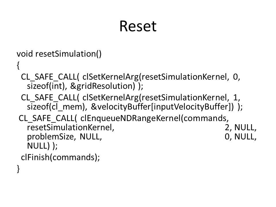 Reset void resetSimulation() { CL_SAFE_CALL( clSetKernelArg(resetSimulationKernel, 0, sizeof(int), &gridResolution) ); CL_SAFE_CALL( clSetKernelArg(resetSimulationKernel, 1, sizeof(cl_mem), &velocityBuffer[inputVelocityBuffer]) ); CL_SAFE_CALL( clEnqueueNDRangeKernel(commands, resetSimulationKernel, 2, NULL, problemSize, NULL, 0, NULL, NULL) ); clFinish(commands); }