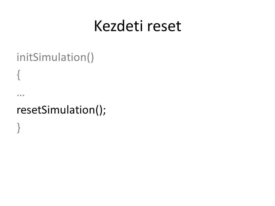 Kezdeti reset initSimulation() { … resetSimulation(); }