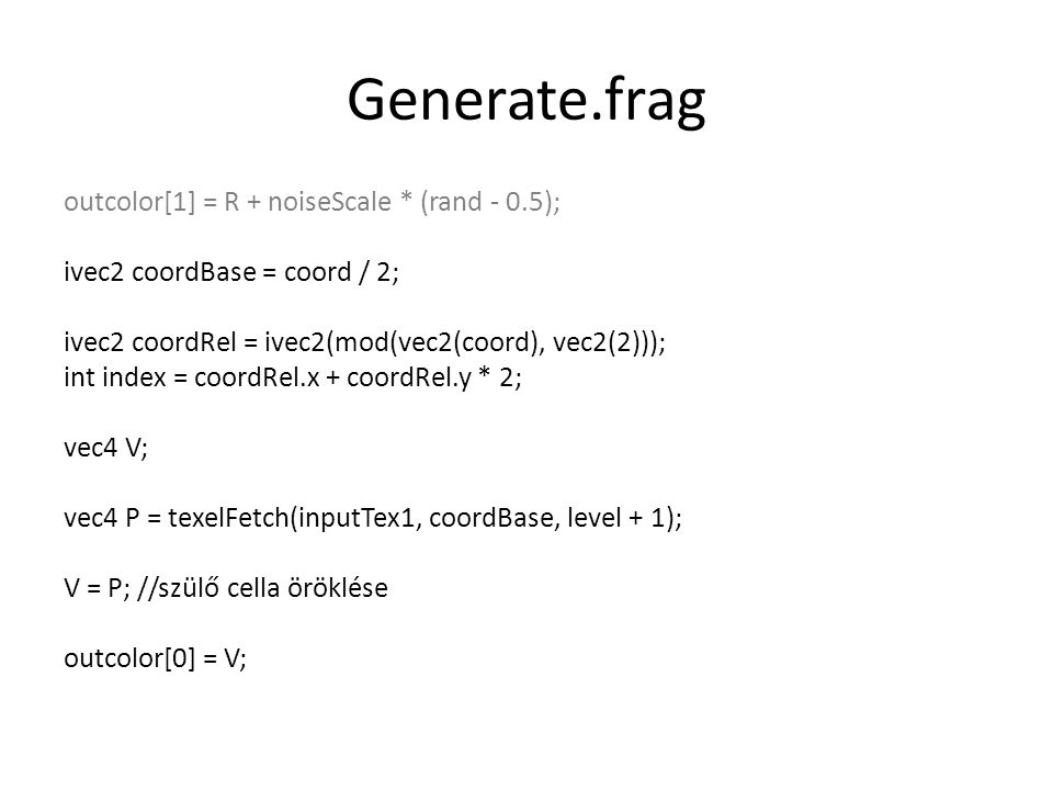 Generate.frag outcolor[1] = R + noiseScale * (rand - 0.5); ivec2 coordBase = coord / 2; ivec2 coordRel = ivec2(mod(vec2(coord), vec2(2))); int index = coordRel.x + coordRel.y * 2; vec4 V; vec4 P = texelFetch(inputTex1, coordBase, level + 1); V = P; //szülő cella öröklése outcolor[0] = V;