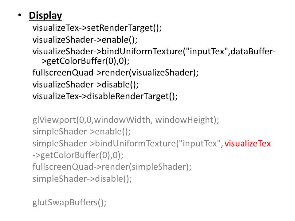 Display visualizeTex->setRenderTarget(); visualizeShader->enable(); visualizeShader->bindUniformTexture( inputTex ,dataBuffer- >getColorBuffer(0),0); fullscreenQuad->render(visualizeShader); visualizeShader->disable(); visualizeTex->disableRenderTarget(); glViewport(0,0,windowWidth, windowHeight); simpleShader->enable(); simpleShader->bindUniformTexture( inputTex , visualizeTex ->getColorBuffer(0),0); fullscreenQuad->render(simpleShader); simpleShader->disable(); glutSwapBuffers();