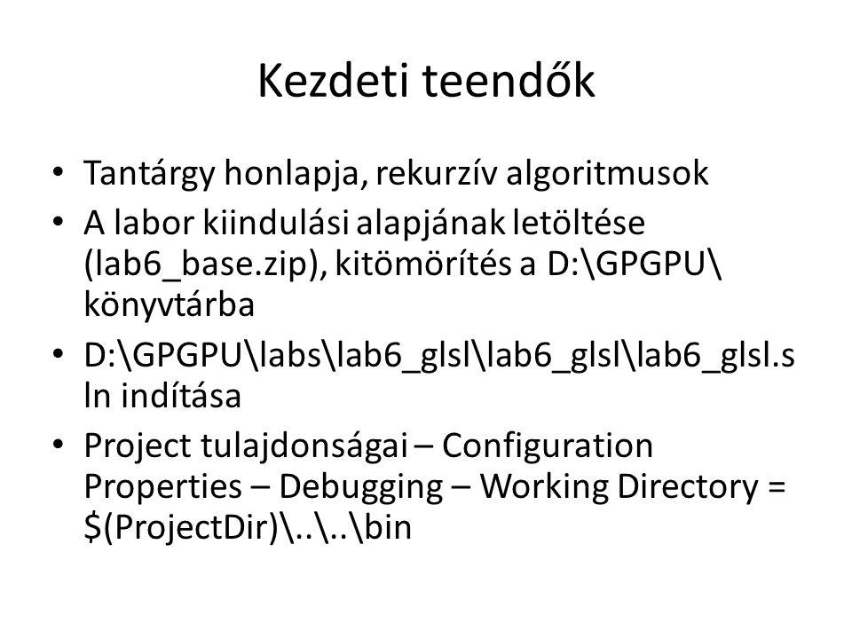 Kezdeti teendők Tantárgy honlapja, rekurzív algoritmusok A labor kiindulási alapjának letöltése (lab6_base.zip), kitömörítés a D:\GPGPU\ könyvtárba D:\GPGPU\labs\lab6_glsl\lab6_glsl\lab6_glsl.s ln indítása Project tulajdonságai – Configuration Properties – Debugging – Working Directory = $(ProjectDir)\..\..\bin