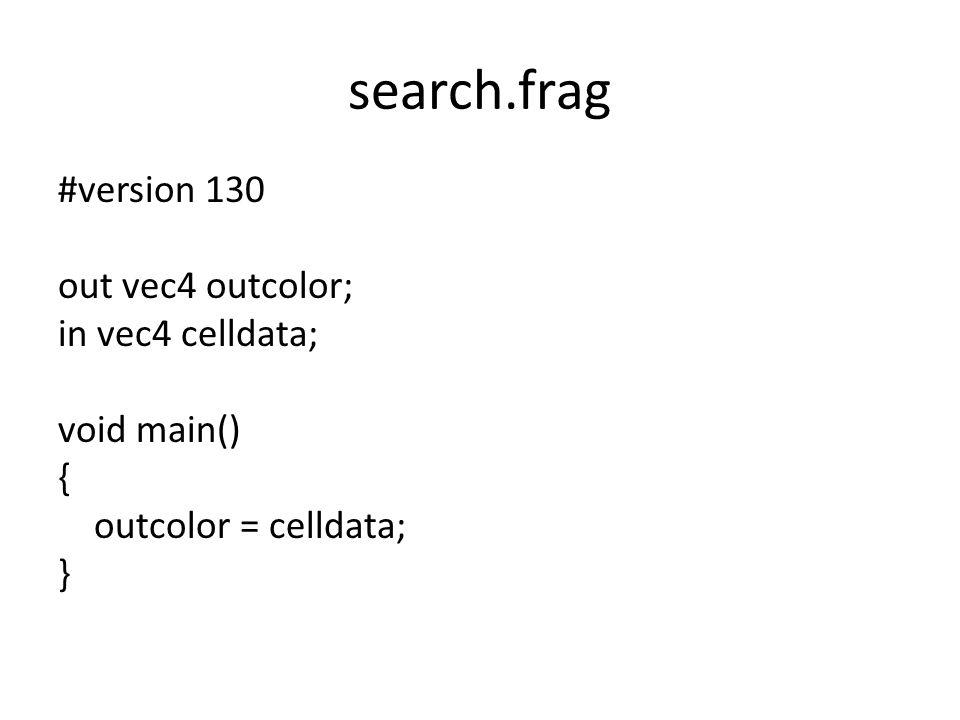 search.frag #version 130 out vec4 outcolor; in vec4 celldata; void main() { outcolor = celldata; }
