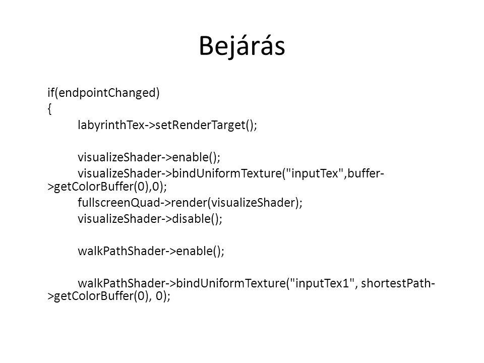 Bejárás if(endpointChanged) { labyrinthTex->setRenderTarget(); visualizeShader->enable(); visualizeShader->bindUniformTexture( inputTex ,buffer- >getColorBuffer(0),0); fullscreenQuad->render(visualizeShader); visualizeShader->disable(); walkPathShader->enable(); walkPathShader->bindUniformTexture( inputTex1 , shortestPath- >getColorBuffer(0), 0);