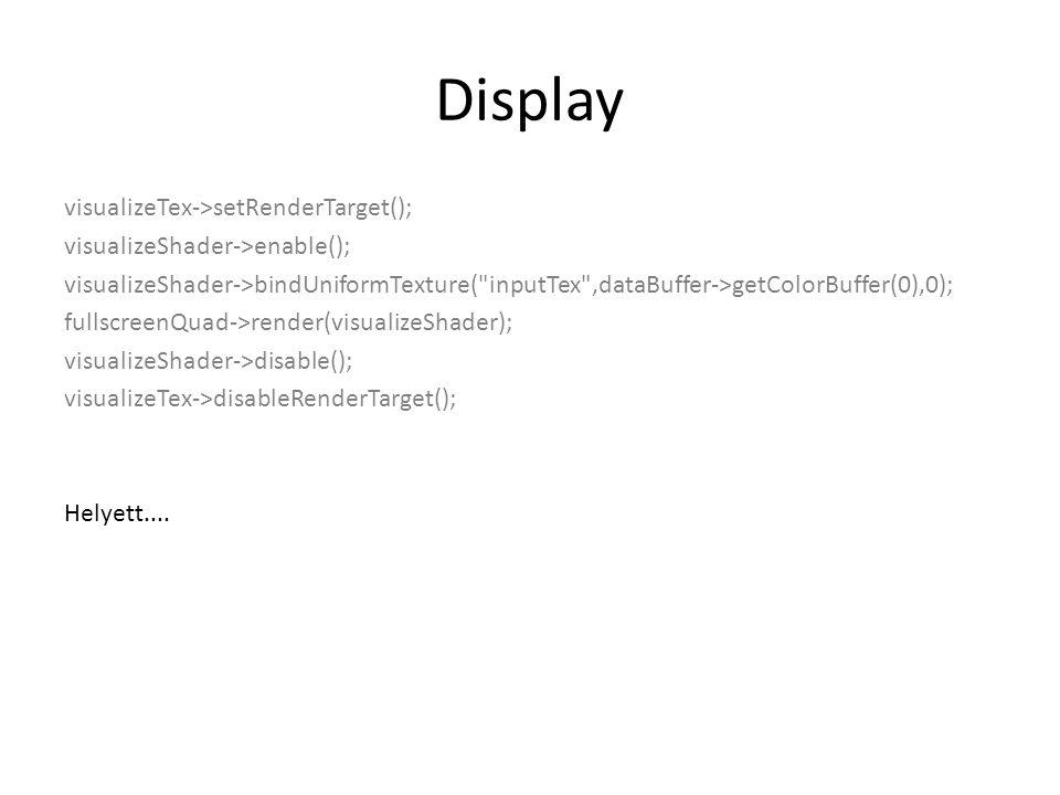 Display visualizeTex->setRenderTarget(); visualizeShader->enable(); visualizeShader->bindUniformTexture( inputTex ,dataBuffer->getColorBuffer(0),0); fullscreenQuad->render(visualizeShader); visualizeShader->disable(); visualizeTex->disableRenderTarget(); Helyett....