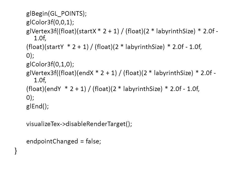 glBegin(GL_POINTS); glColor3f(0,0,1); glVertex3f((float)(startX * 2 + 1) / (float)(2 * labyrinthSize) * 2.0f - 1.0f, (float)(startY * 2 + 1) / (float)(2 * labyrinthSize) * 2.0f - 1.0f, 0); glColor3f(0,1,0); glVertex3f((float)(endX * 2 + 1) / (float)(2 * labyrinthSize) * 2.0f - 1.0f, (float)(endY * 2 + 1) / (float)(2 * labyrinthSize) * 2.0f - 1.0f, 0); glEnd(); visualizeTex->disableRenderTarget(); endpointChanged = false; }