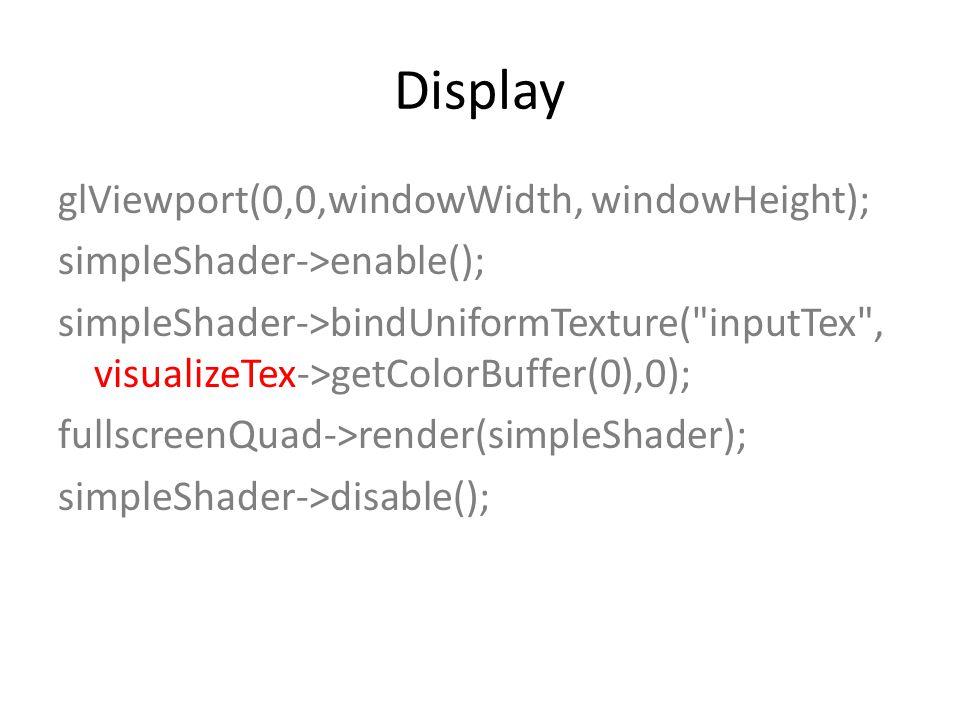 Display glViewport(0,0,windowWidth, windowHeight); simpleShader->enable(); simpleShader->bindUniformTexture( inputTex , visualizeTex->getColorBuffer(0),0); fullscreenQuad->render(simpleShader); simpleShader->disable();