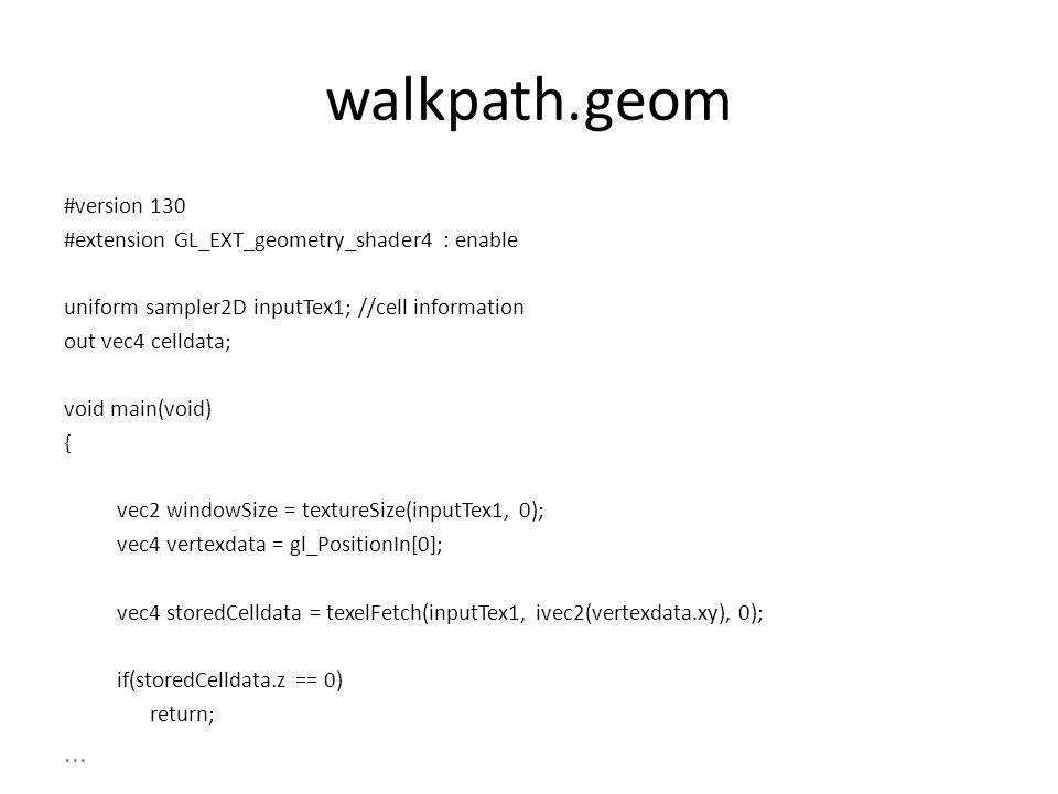 walkpath.geom #version 130 #extension GL_EXT_geometry_shader4 : enable uniform sampler2D inputTex1; //cell information out vec4 celldata; void main(void) { vec2 windowSize = textureSize(inputTex1, 0); vec4 vertexdata = gl_PositionIn[0]; vec4 storedCelldata = texelFetch(inputTex1, ivec2(vertexdata.xy), 0); if(storedCelldata.z == 0) return;...