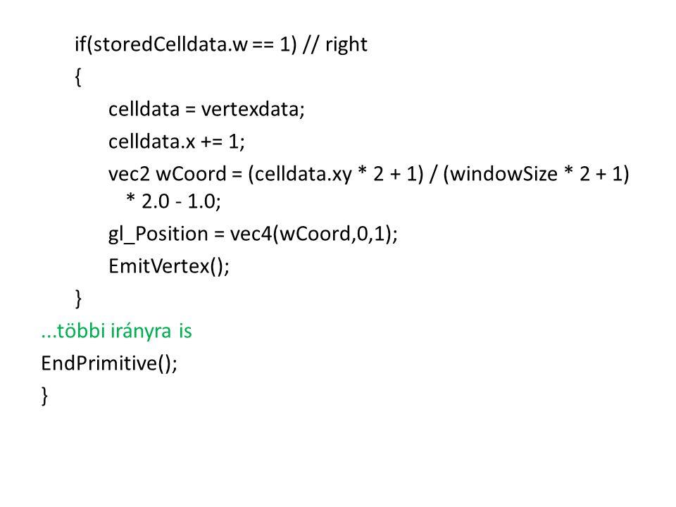 if(storedCelldata.w == 1) // right { celldata = vertexdata; celldata.x += 1; vec2 wCoord = (celldata.xy * 2 + 1) / (windowSize * 2 + 1) * 2.0 - 1.0; gl_Position = vec4(wCoord,0,1); EmitVertex(); }...többi irányra is EndPrimitive(); }